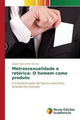Metrossexualidade E Retorica - O Homem Como Produto (Portuguese, Paperback): Dal Col Angelo Alecsandro
