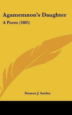 Agamemnon's Daughter - A Poem (1885) (Hardcover): Denton J Snider