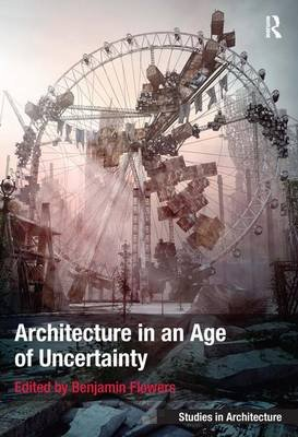 Architecture in an Age of Uncertainty (Hardcover, New Ed): Benjamin Flowers