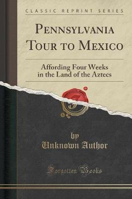 Pennsylvania Tour to Mexico - Affording Four Weeks in the Land of the Aztecs (Classic Reprint) (Paperback): unknownauthor