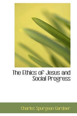 The Ethics of Jesus and Social Progress (Hardcover): Charles Spurgeon Gardner
