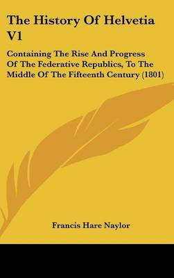 The History of Helvetia V1 - Containing the Rise and Progress of the Federative Republics, to the Middle of the Fifteenth...