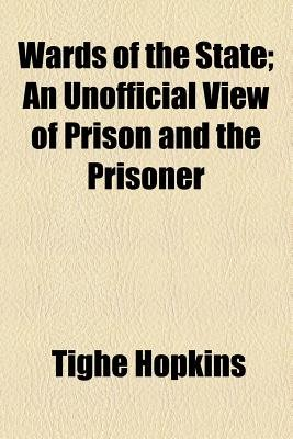 Wards of the State; An Unofficial View of Prison and the Prisoner (Paperback): Tighe Hopkins