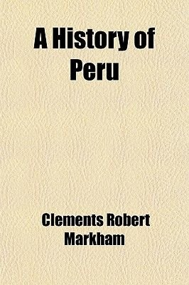 A History of Peru (Paperback): Clements Robert Markham