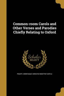Common-Room Carols and Other Verses and Parodies Chiefly Relating to Oxford (Paperback): Montague Horatio Mostyn Turtle Pigott