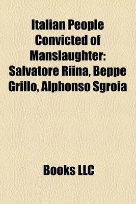 Italian People Convicted of Manslaughter - Salvatore Riina, Beppe Grillo, Alphonso Sgroia, (Paperback): Books Llc