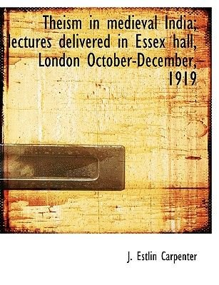 Theism in Medieval India; Lectures Delivered in Essex Hall, London October-December, 1919 (Paperback): J. Estlin Carpenter