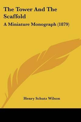 The Tower and the Scaffold - A Miniature Monograph (1879) (Paperback): Henry Schutz Wilson