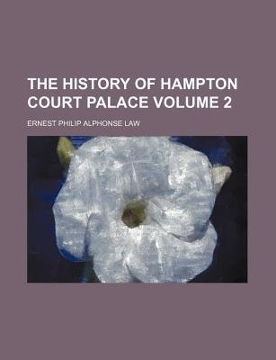 The History of Hampton Court Palace Volume 2 (Paperback): Ernest Philip Alphonse Law