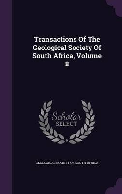 Transactions of the Geological Society of South Africa, Volume 8 (Hardcover): Geological Society of South Africa