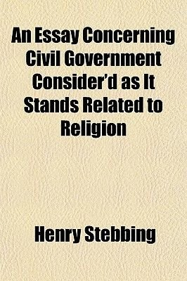An Essay Concerning Civil Government Consider'd as It Stands Related to Religion (Paperback): Henry Stebbing