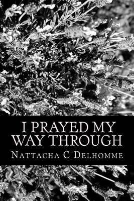 I Prayed My Way Through (Paperback): Nattacha C Delhomme