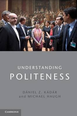 Understanding Politeness (Electronic book text): Daniel Z Kadar, Michael Haugh