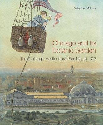 Chicago and Its Botanic Garden - The Chicago Horticultural Society at 125 (Hardcover): Cathy Jean Maloney