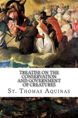 Treatise on the Conservation and Government of Creatures (Paperback): St Thomas Aquinas