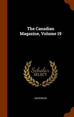The Canadian Magazine, Volume 19 (Hardcover): Anonymous