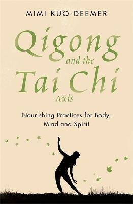 Qigong and the Tai Chi Axis - Nourishing Practices for Body, Mind and Spirit (Paperback): Mimi Kuo-Deemer