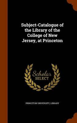 Subject-Catalogue of the Library of the College of New Jersey, at Princeton (Hardcover): Princeton University, Library