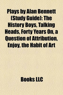 Plays by Alan Bennett (Study Guide) - The History Boys, Talking Heads, Forty Years On, a Question of Attribution, Enjoy, the...