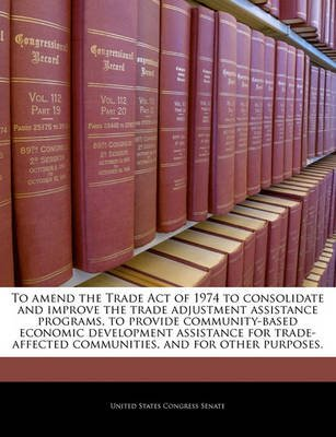 To Amend the Trade Act of 1974 to Consolidate and Improve the Trade Adjustment Assistance Programs, to Provide Community-Based...