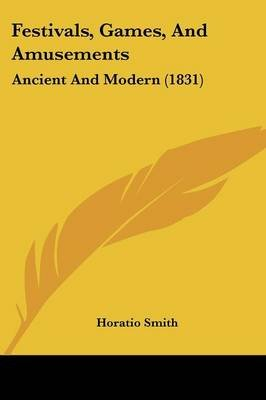 Festivals, Games, and Amusements - Ancient and Modern (1831) (Paperback): Horatio Smith