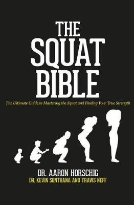 The Squat Bible - The Ultimate Guide to Mastering the Squat and Finding Your True Strength (Paperback): Kevin Sonthana, Travis...
