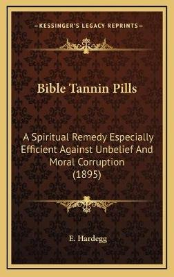 Bible Tannin Pills - A Spiritual Remedy Especially Efficient Against Unbelief And Moral Corruption (1895) (Hardcover): E....