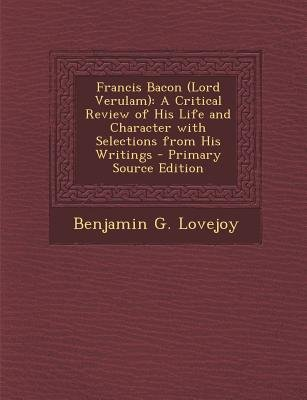 Francis Bacon (Lord Verulam) - A Critical Review of His Life and Character with Selections from His Writings (Paperback,...