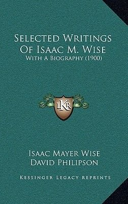 Selected Writings of Isaac M. Wise - With a Biography (1900) (Hardcover): Isaac Mayer Wise