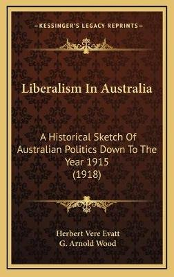 Liberalism in Australia - A Historical Sketch of Australian Politics Down to the Year 1915 (1918) (Hardcover): Herbert Vere...
