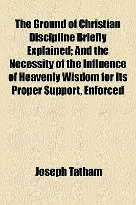 The Ground of Christian Discipline Briefly Explained; And the Necessity of the Influence of Heavenly Wisdom for Its Proper...