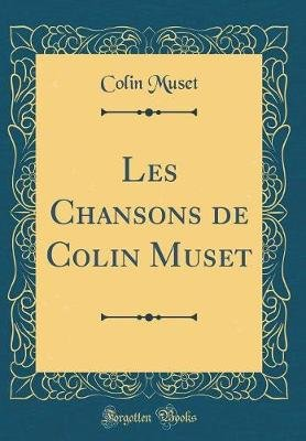 Les Chansons de Colin Muset (Classic Reprint) (French, Hardcover): Colin Muset
