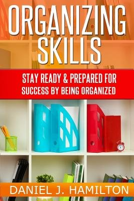 Organizing Skills - Stay Ready and Prepared for Success by Being Organized (Paperback): Daniel J. Hamilton