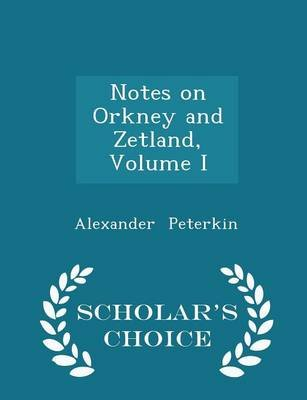 Notes on Orkney and Zetland, Volume I - Scholar's Choice Edition (Paperback): Alexander Peterkin