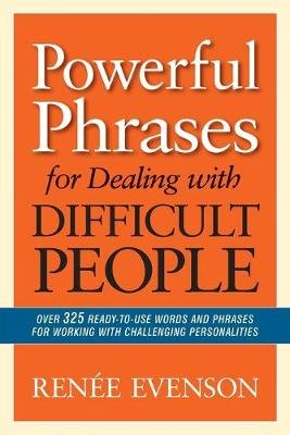 Powerful Phrases for Dealing with Difficult People: Over 325 Ready- to-Use Words and Phrases for Working with Challenging...