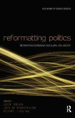 Reformatting Politics - Information Technology and Global Civil Society (Paperback, New Ed): Jodi Dean, Jon W. Anderson, Geert...
