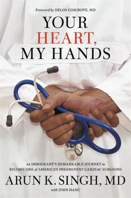 Your Heart, My Hands - An Immigrant's Remarkable Journey to Become One of America's Preeminent Cardiac Surgeons...