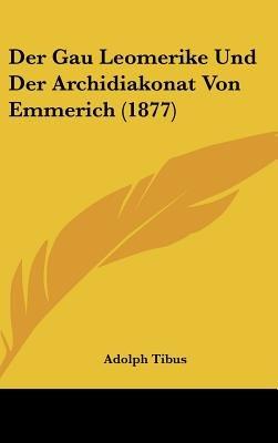 Der Gau Leomerike Und Der Archidiakonat Von Emmerich (1877) (English, German, Hardcover): Adolph Tibus