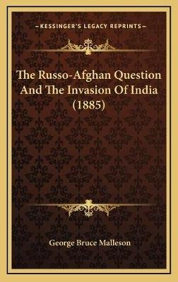 The Russo-Afghan Question and the Invasion of India (1885) the Russo-Afghan Question and the Invasion of India (1885)...