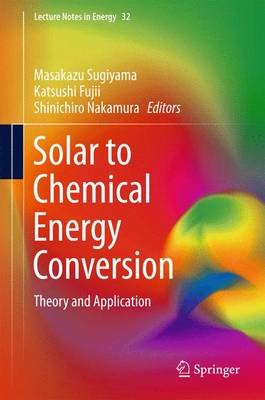 Solar to Chemical Energy Conversion - Theory and Application (Hardcover, 1st ed. 2016): Masakazu Sugiyama, Katsushi Fujii,...