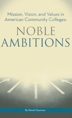 Noble Ambitions - Mission, Vision, and Values in American Community Colleges (Paperback): Daniel T. Seymour
