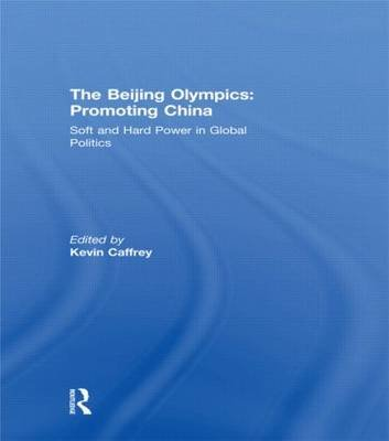The Beijing Olympics: Promoting China - Soft and Hard Power in Global Politics (Hardcover): Kevin Caffrey