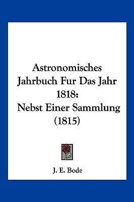 Astronomisches Jahrbuch Fur Das Jahr 1818 - Nebst Einer Sammlung (1815) (English, German, Paperback): J E Bode