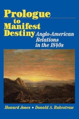 Prologue to Manifest Destiny - Anglo-American Relations in the 1840's (Paperback, New): Howard Jones, Donald A Rakestraw