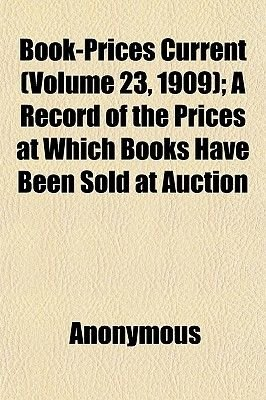 Book-Prices Current (Volume 23, 1909); A Record of the Prices at Which Books Have Been Sold at Auction (Paperback): General...