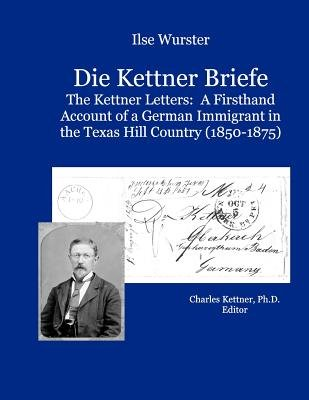 Die Kettner Briefe - The Kettner Lettners: A Firsthand Account of a German Immigrant in the Texas Hill Country (1850-1875)...