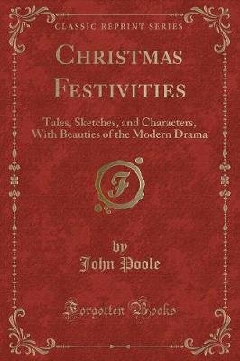 Christmas Festivities - Tales, Sketches, and Characters, with Beauties of the Modern Drama (Classic Reprint) (Paperback): John...