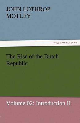 The Rise of the Dutch Republic - Volume 02 - Introduction II (Paperback): John Lothrop Motley