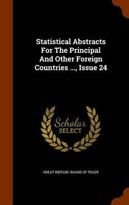 Statistical Abstracts for the Principal and Other Foreign Countries ..., Issue 24 (Hardcover): Great Britain Board of Trade