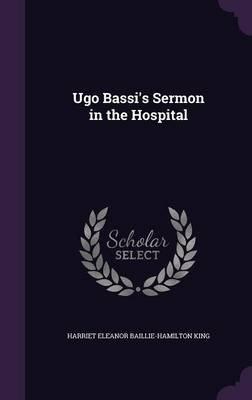 Ugo Bassi's Sermon in the Hospital (Hardcover): Harriet Eleanor Baillie-Hamilton King